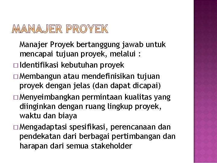 Manajer Proyek bertanggung jawab untuk mencapai tujuan proyek, melalui : � Identifikasi kebutuhan proyek