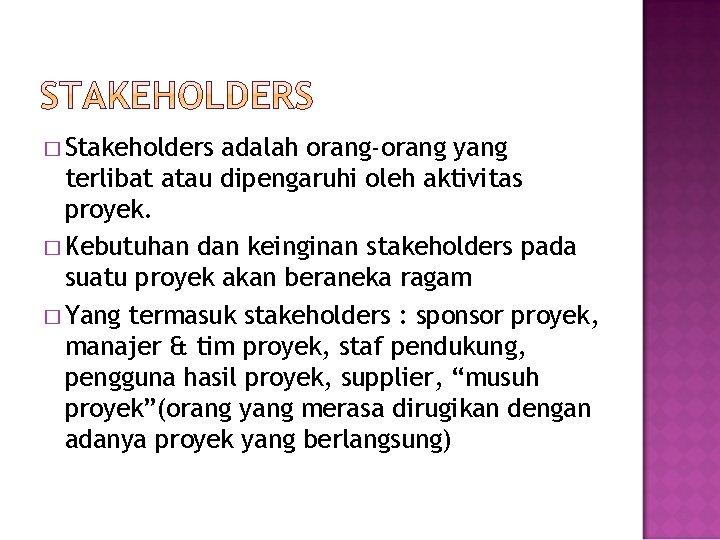 � Stakeholders adalah orang-orang yang terlibat atau dipengaruhi oleh aktivitas proyek. � Kebutuhan dan