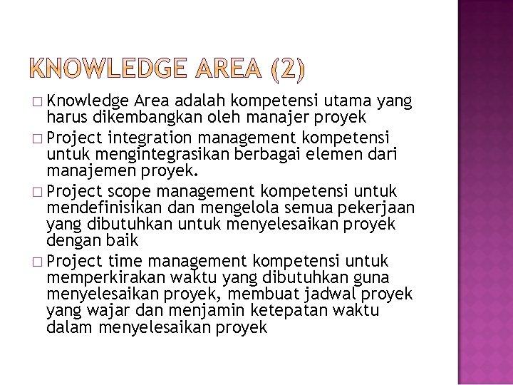 � Knowledge Area adalah kompetensi utama yang harus dikembangkan oleh manajer proyek � Project