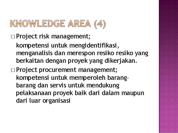 � Project risk management; kompetensi untuk mengidentifikasi, menganalisis dan merespon resiko yang berkaitan dengan
