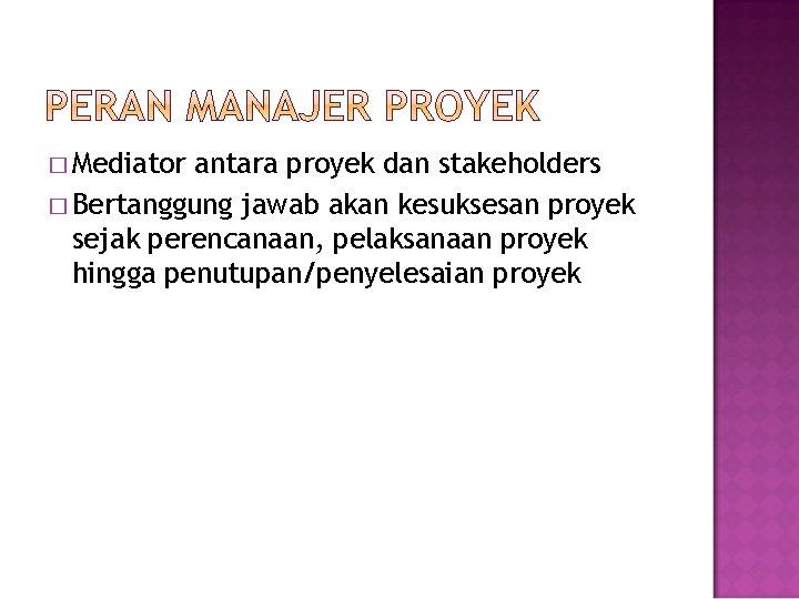 � Mediator antara proyek dan stakeholders � Bertanggung jawab akan kesuksesan proyek sejak perencanaan,