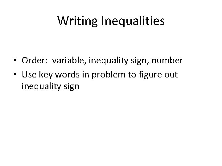 Writing Inequalities • Order: variable, inequality sign, number • Use key words in problem