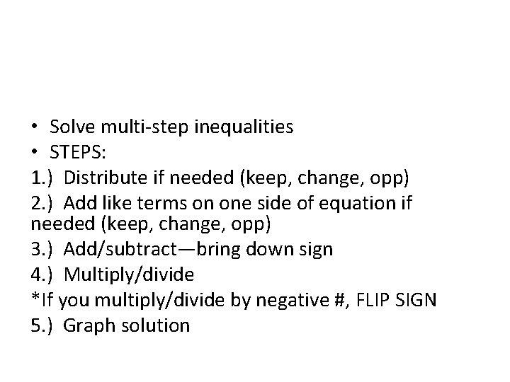 • Solve multi-step inequalities • STEPS: 1. ) Distribute if needed (keep, change,