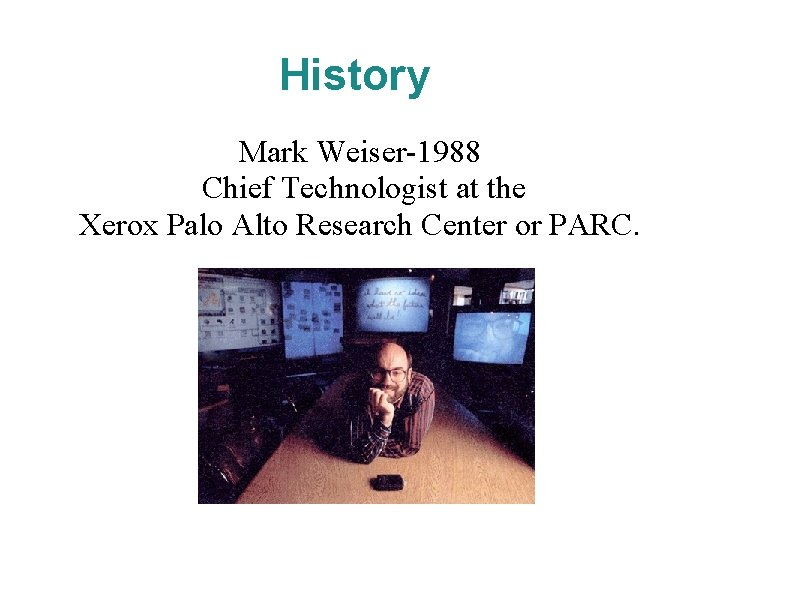 History Mark Weiser-1988 Chief Technologist at the Xerox Palo Alto Research Center or PARC.