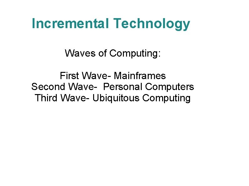 Incremental Technology Waves of Computing: First Wave- Mainframes Second Wave- Personal Computers Third Wave-