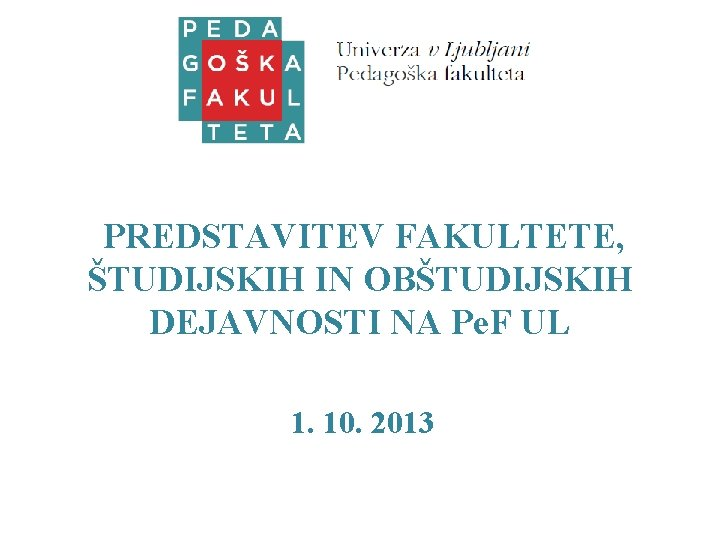 PREDSTAVITEV FAKULTETE, ŠTUDIJSKIH IN OBŠTUDIJSKIH DEJAVNOSTI NA Pe. F UL 1. 10. 2013