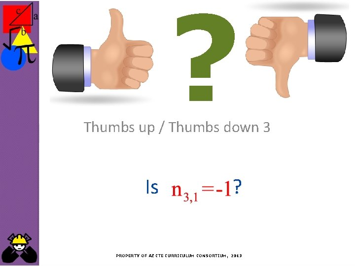 ? Thumbs up / Thumbs down 3 Is ? PROPERTY OF AZ CTE CURRICULUM