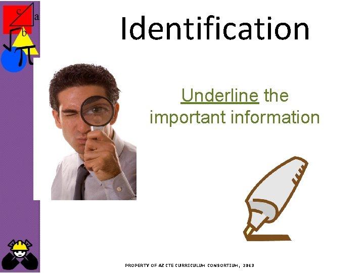 Identification Underline the important information PROPERTY OF AZ CTE CURRICULUM CONSORTIUM, 2013