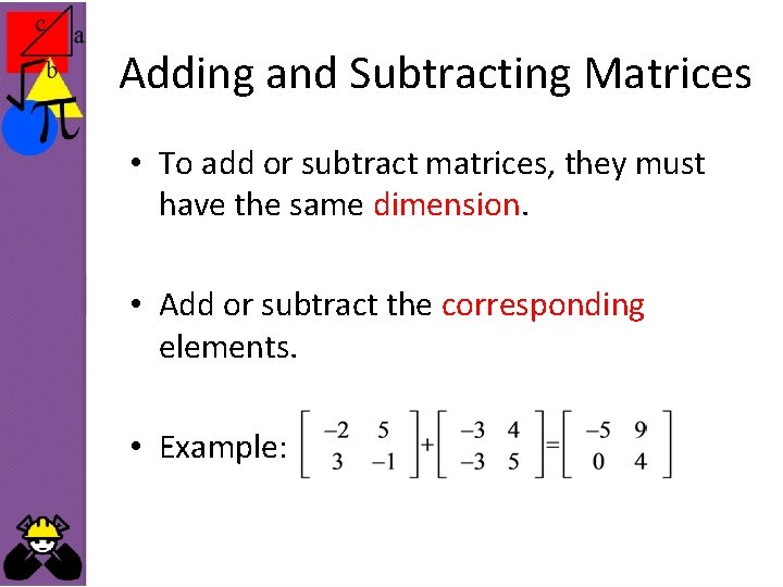 Adding and Subtracting Matrices • To add or subtract matrices, they must have the