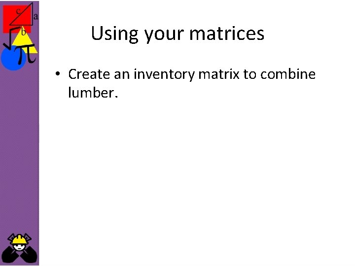 Using your matrices • Create an inventory matrix to combine lumber.