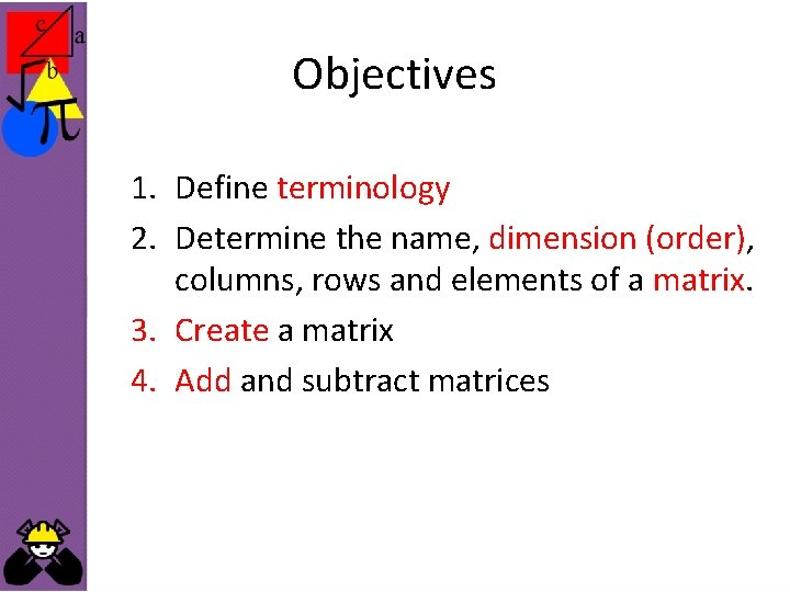 Objectives 1. Define terminology 2. Determine the name, dimension (order), columns, rows and elements
