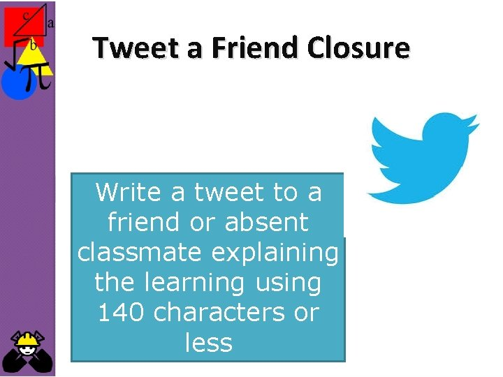 Tweet a Friend Closure Write a tweet to a friend or absent classmate explaining