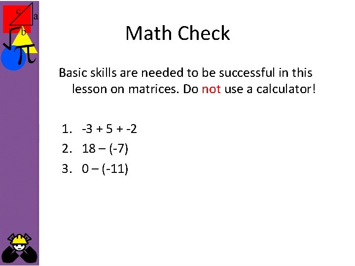 Math Check Basic skills are needed to be successful in this lesson on matrices.