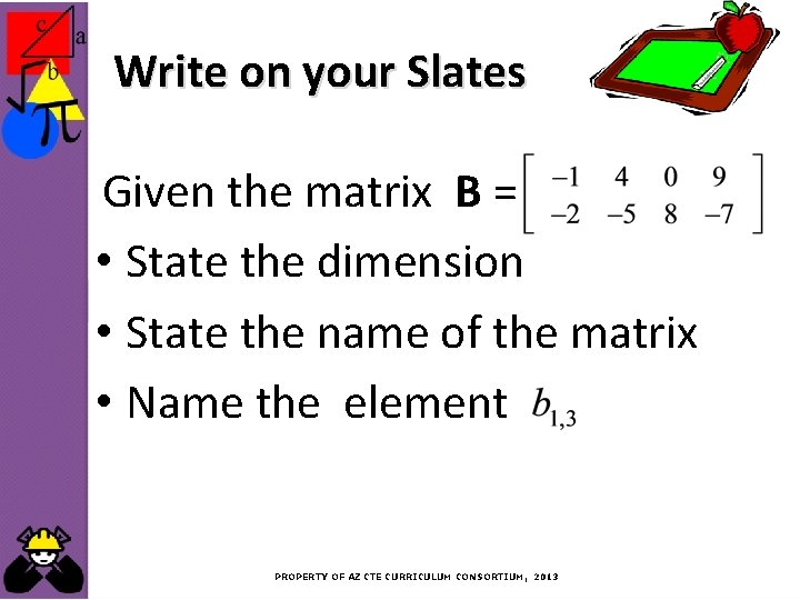 Write on your Slates Given the matrix B = • State the dimension •
