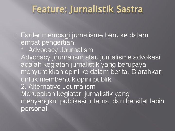 Feature: Jurnalistik Sastra � Fadler membagi jurnalisme baru ke dalam empat pengertian: 1. Advocacy
