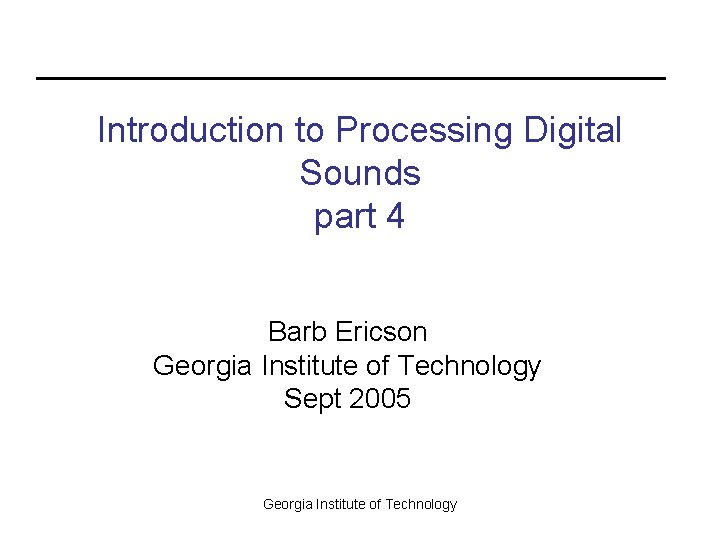 Introduction to Processing Digital Sounds part 4 Barb Ericson Georgia Institute of Technology Sept