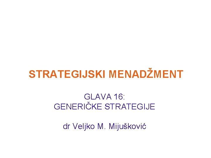 STRATEGIJSKI MENADŽMENT GLAVA 16: GENERIČKE STRATEGIJE dr Veljko M. Mijušković