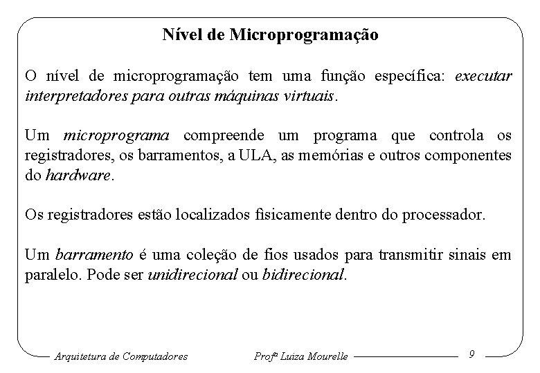 Nível de Microprogramação O nível de microprogramação tem uma função específica: executar interpretadores para