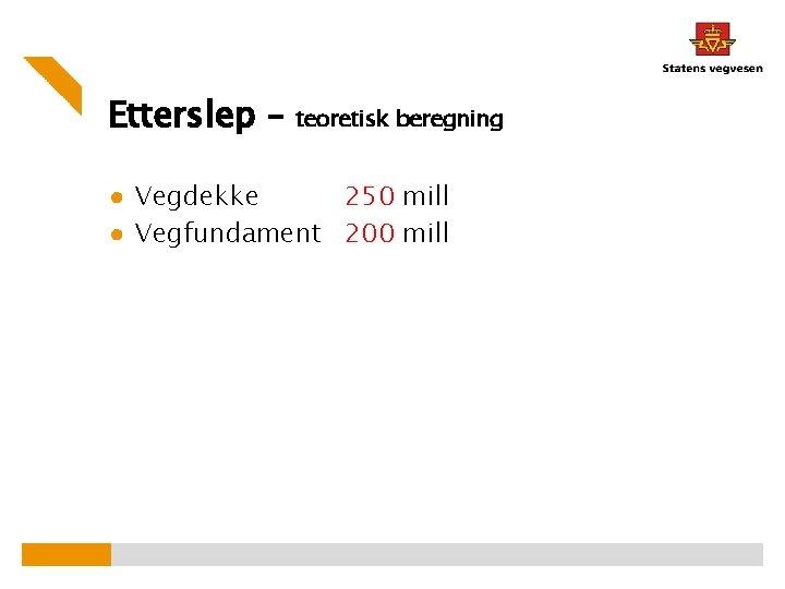 Etterslep – teoretisk beregning ● Vegdekke 250 mill ● Vegfundament 200 mill
