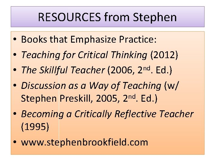 RESOURCES from Stephen Books that Emphasize Practice: Teaching for Critical Thinking (2012) The Skillful
