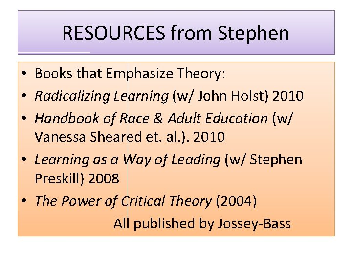 RESOURCES from Stephen • Books that Emphasize Theory: • Radicalizing Learning (w/ John Holst)