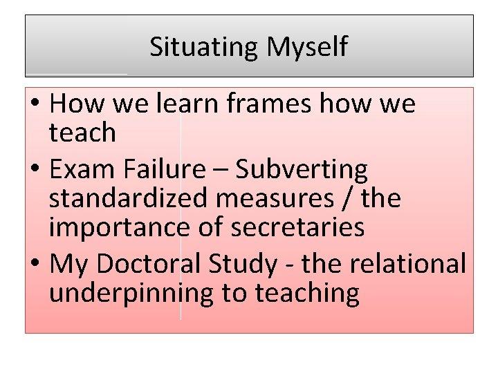 Situating Myself • How we learn frames how we teach • Exam Failure –