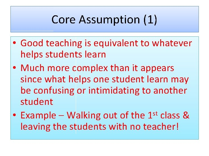 Core Assumption (1) • Good teaching is equivalent to whatever helps students learn •