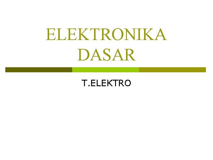 ELEKTRONIKA DASAR T. ELEKTRO