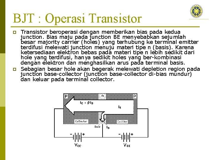 BJT : Operasi Transistor p p Transistor beroperasi dengan memberikan bias pada kedua junction.