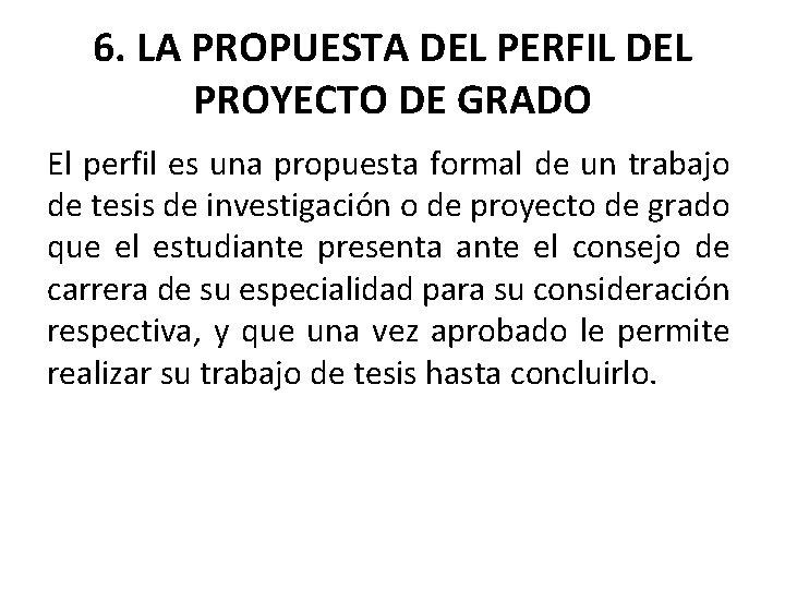6. LA PROPUESTA DEL PERFIL DEL PROYECTO DE GRADO El perfil es una propuesta