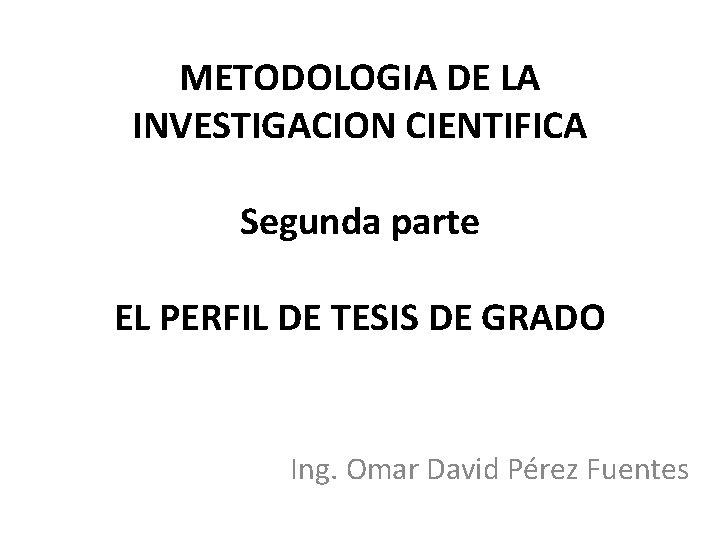 METODOLOGIA DE LA INVESTIGACION CIENTIFICA Segunda parte EL PERFIL DE TESIS DE GRADO Ing.