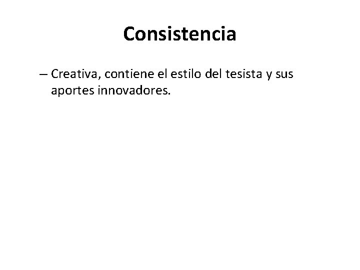 Consistencia – Creativa, contiene el estilo del tesista y sus aportes innovadores.