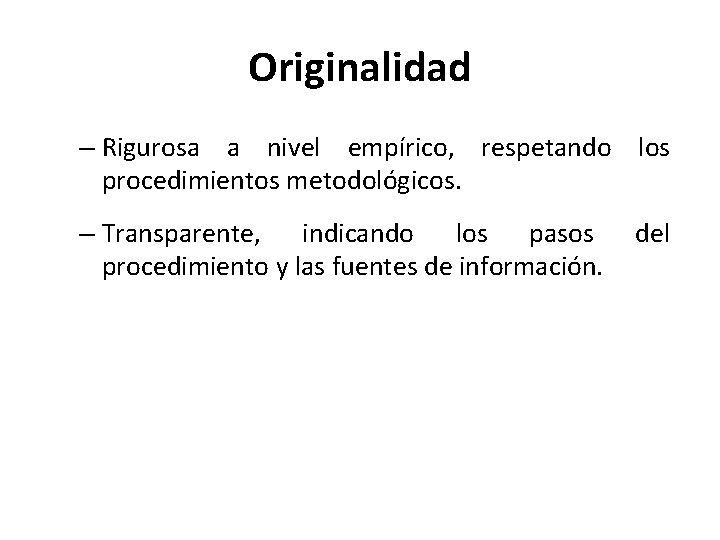 Originalidad – Rigurosa a nivel empírico, respetando los procedimientos metodológicos. – Transparente, indicando los