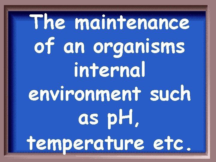 The maintenance of an organisms internal environment such as p. H, temperature etc.