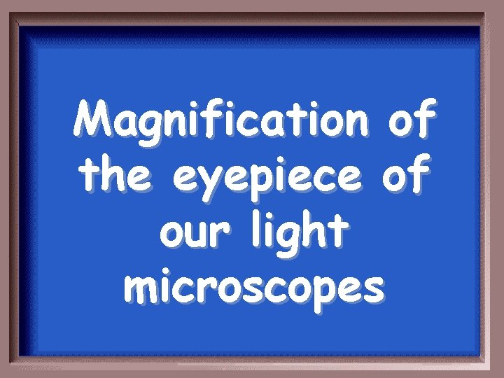 Magnification of the eyepiece of our light microscopes