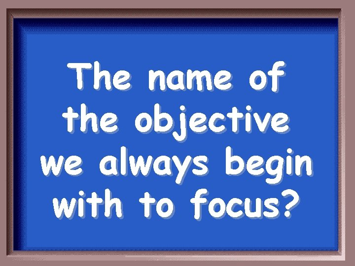 The name of the objective we always begin with to focus?
