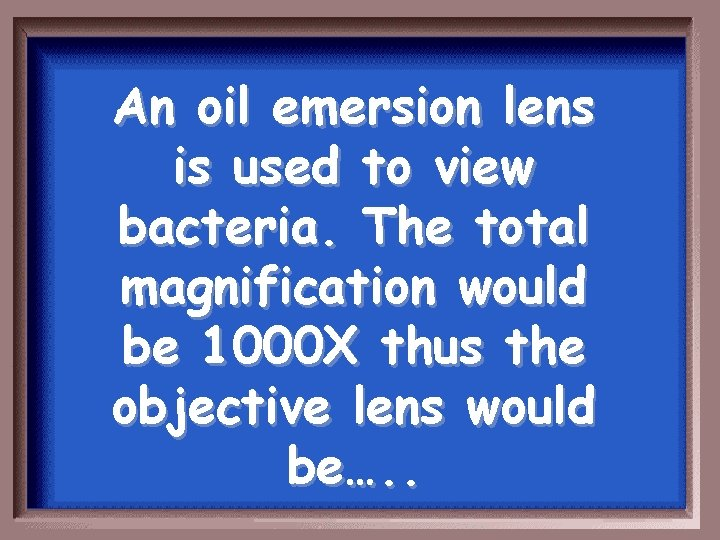An oil emersion lens is used to view bacteria. The total magnification would be