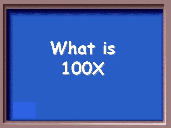 What is 100 X