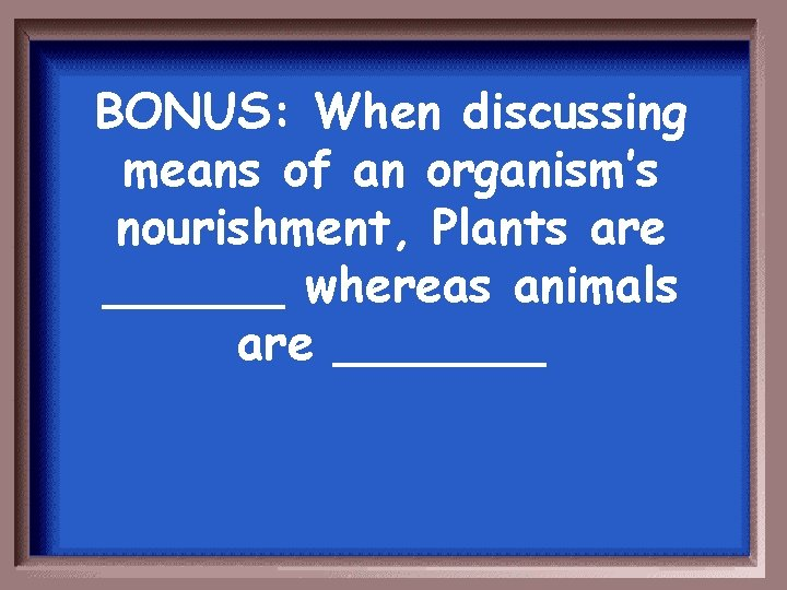 BONUS: When discussing means of an organism's nourishment, Plants are ______ whereas animals are