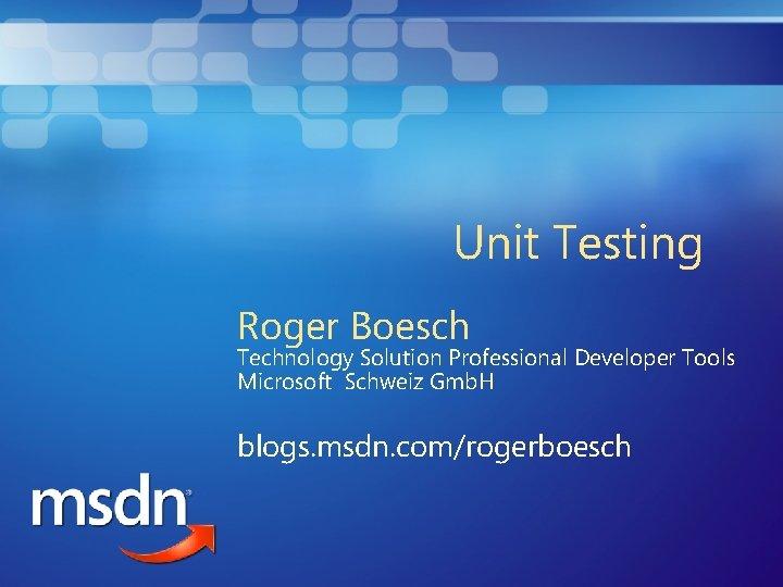 Unit Testing Roger Boesch Technology Solution Professional Developer Tools Microsoft Schweiz Gmb. H blogs.