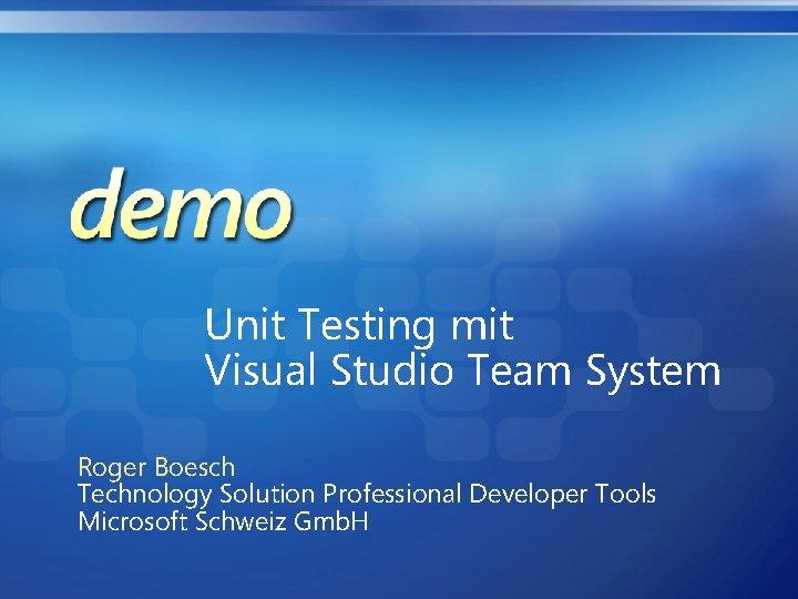 Unit Testing mit Visual Studio Team System Roger Boesch Technology Solution Professional Developer Tools