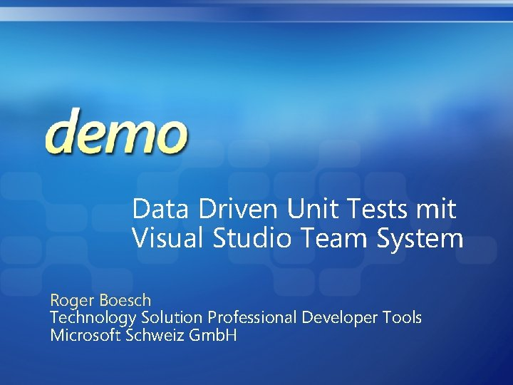 Data Driven Unit Tests mit Visual Studio Team System Roger Boesch Technology Solution Professional