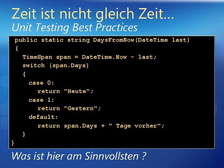 Zeit ist nicht gleich Zeit… Unit Testing Best Practices public static string Days. From.