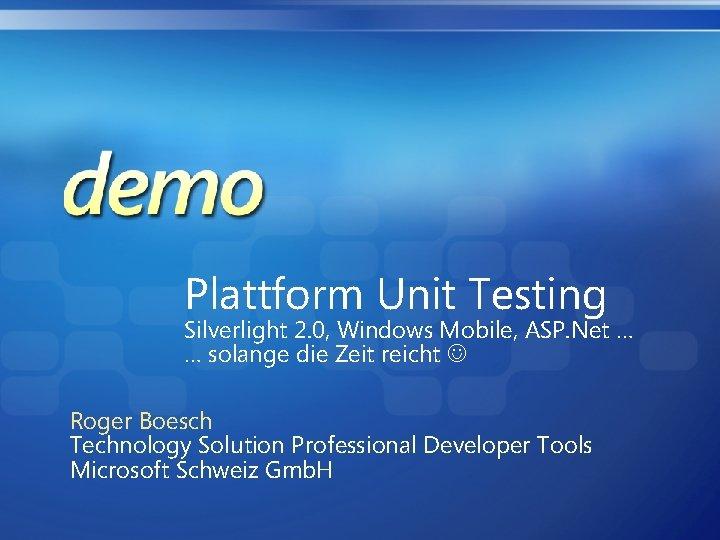 Plattform Unit Testing Silverlight 2. 0, Windows Mobile, ASP. Net … … solange die