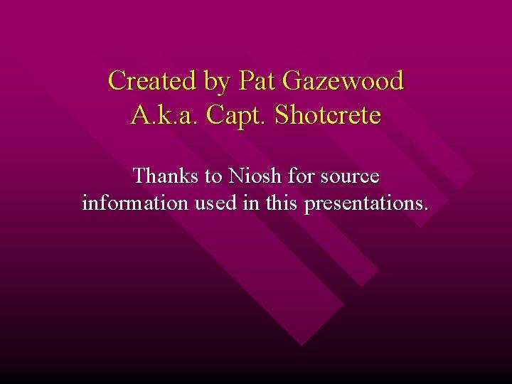 Created by Pat Gazewood A. k. a. Capt. Shotcrete Thanks to Niosh for source