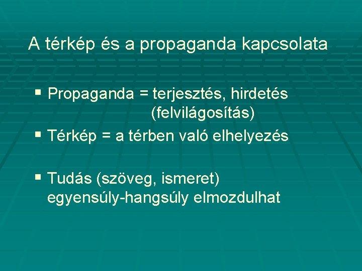 A térkép és a propaganda kapcsolata § Propaganda = terjesztés, hirdetés (felvilágosítás) § Térkép