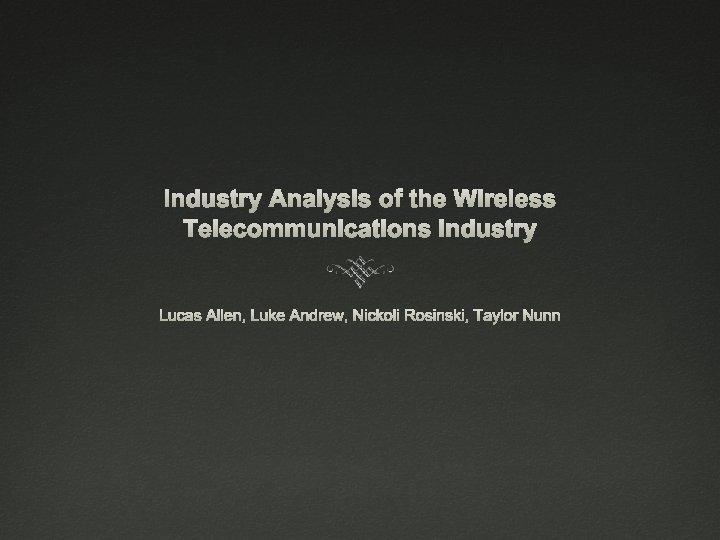 Industry Analysis of the Wireless Telecommunications Industry Lucas Allen, Luke Andrew, Nickoli Rosinski, Taylor