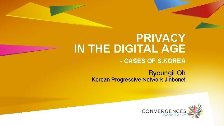 PRIVACY IN THE DIGITAL AGE - CASES OF S. KOREA Byoungil Oh Korean Progressive