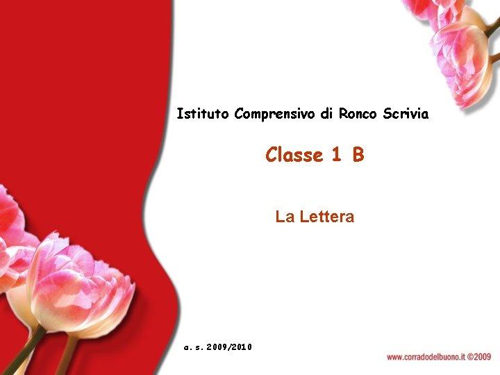 Istituto Comprensivo di Ronco Scrivia Classe 1 B La Lettera a. s. 2009/2010