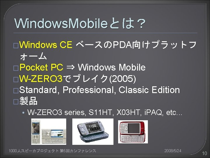 Windows. Mobileとは? �Windows CE ベースのPDA向けプラットフ ォーム �Pocket PC ⇒ Windows Mobile �W-ZERO 3でブレイク(2005) �Standard,